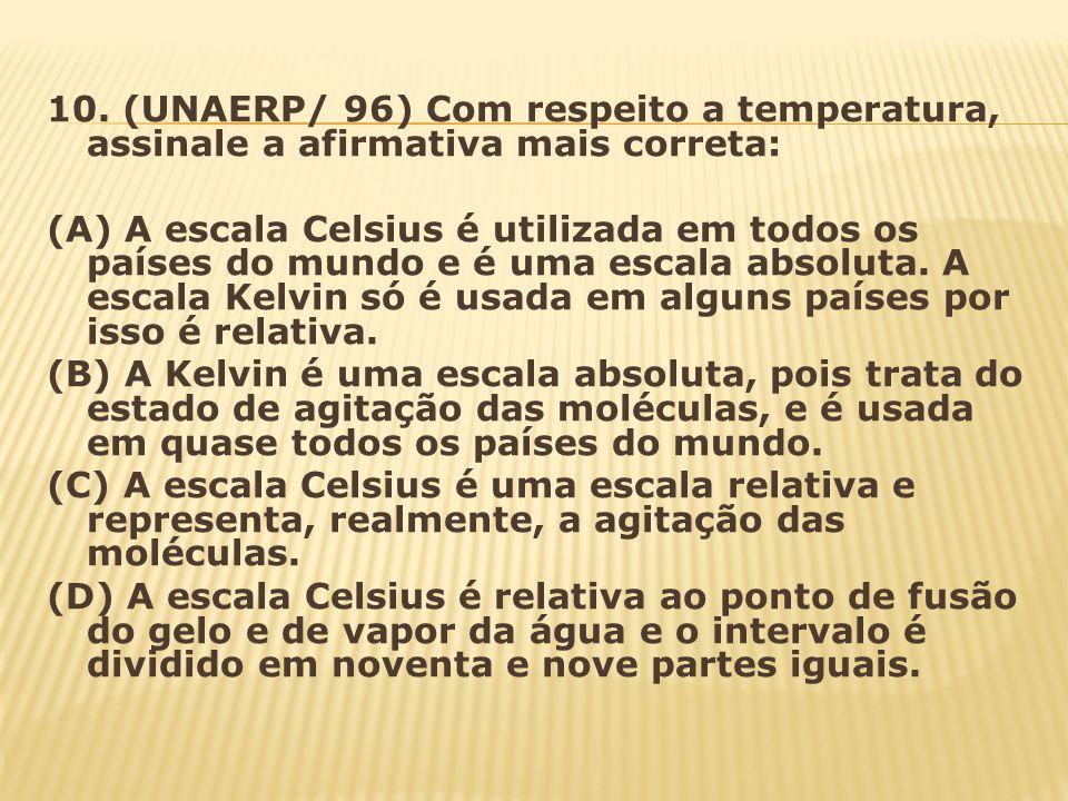 10. (UNAERP/ 96) Com respeito a temperatura, assinale a afirmativa mais correta: (A) A escala Celsius é utilizada em todos os países do mundo e é uma