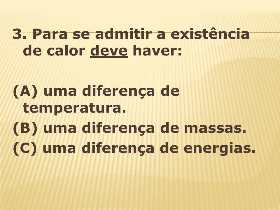 3. Para se admitir a existência de calor deve haver: (A) uma diferença de temperatura. (B) uma diferença de massas. (C) uma diferença de energias.