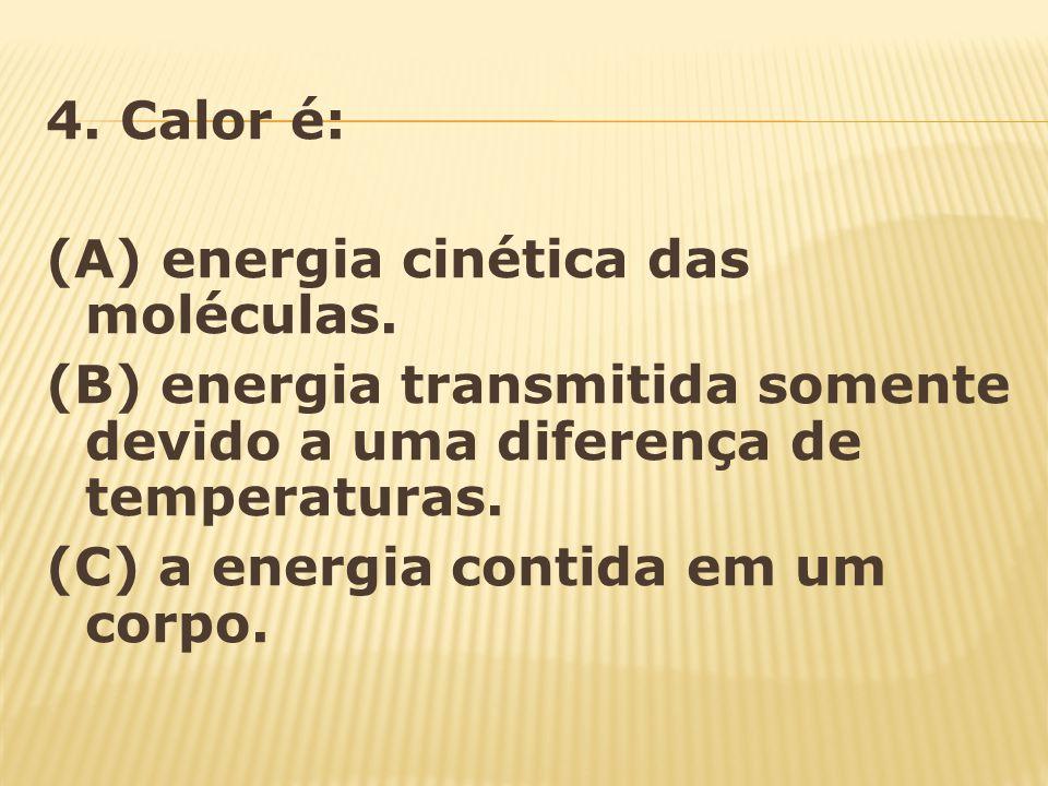 4. Calor é: (A) energia cinética das moléculas. (B) energia transmitida somente devido a uma diferença de temperaturas. (C) a energia contida em um co