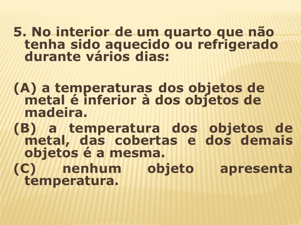 5. No interior de um quarto que não tenha sido aquecido ou refrigerado durante vários dias: (A) a temperaturas dos objetos de metal é inferior à dos o