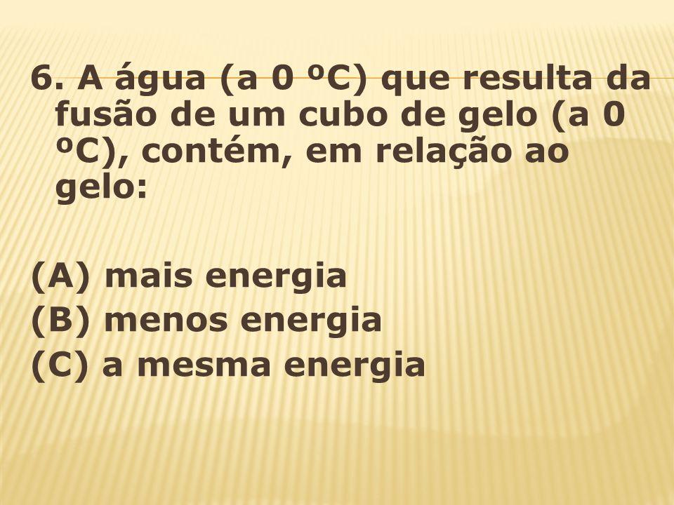 6. A água (a 0 ºC) que resulta da fusão de um cubo de gelo (a 0 ºC), contém, em relação ao gelo: (A) mais energia (B) menos energia (C) a mesma energi