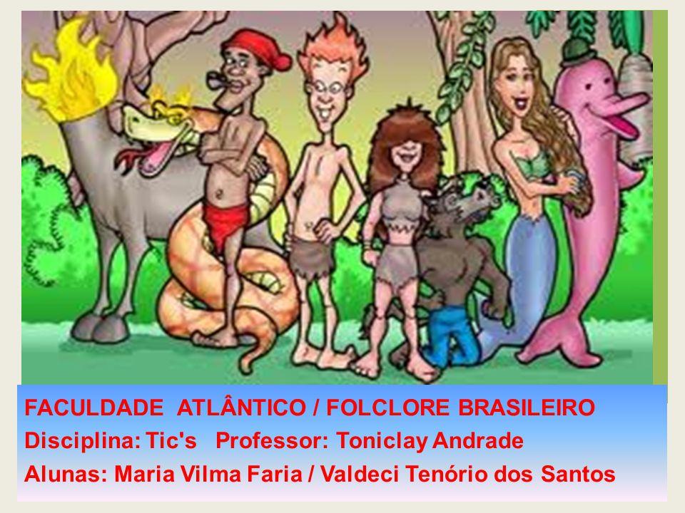 FACULDADE ATLÂNTICO / FOLCLORE BRASILEIRO Disciplina: Tic's Professor: Toniclay Andrade Alunas: Maria Vilma Faria / Valdeci Tenório dos Santos
