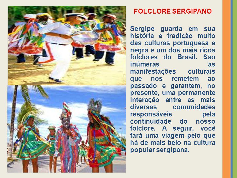 FOLCLORE SERGIPANO Sergipe guarda em sua história e tradição muito das culturas portuguesa e negra e um dos mais ricos folclores do Brasil. São inúmer