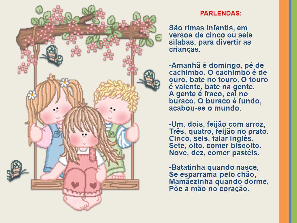 PARLENDAS: São rimas infantis, em versos de cinco ou seis sílabas, para divertir as crianças. -Amanhã é domingo, pé de cachimbo. O cachimbo é de ouro,