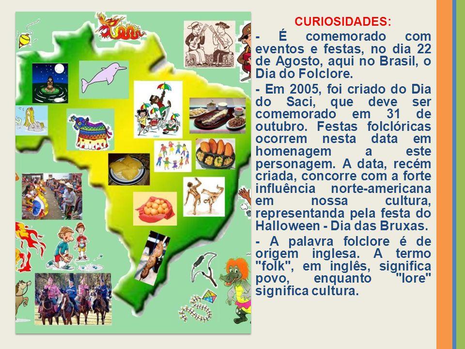 CURIOSIDADES: - É comemorado com eventos e festas, no dia 22 de Agosto, aqui no Brasil, o Dia do Folclore. - Em 2005, foi criado do Dia do Saci, que d