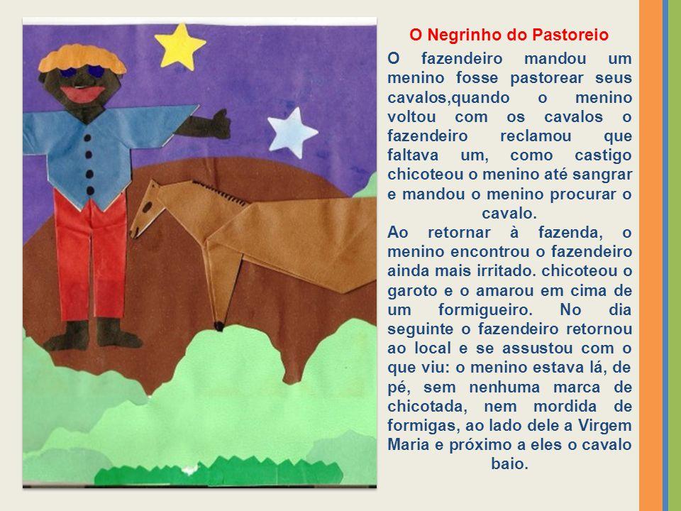 O Negrinho do Pastoreio O fazendeiro mandou um menino fosse pastorear seus cavalos,quando o menino voltou com os cavalos o fazendeiro reclamou que fal