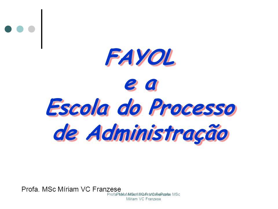 Profa. Me. Miriam VC FranzeseProfa. MSc Míriam VC Franzese Profa. MSc Míriam VC Franzese FAYOL e a Escola do Processo de Administração FAYOL e a Escol