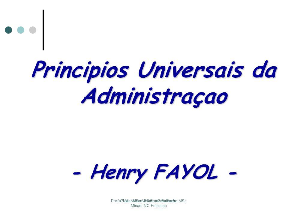 Profa. Me. Miriam VC FranzeseProfa. MSc Míriam VC Franzese Profa. MSc Míriam VC Franzese Principios Universais da Administraçao - Henry FAYOL -