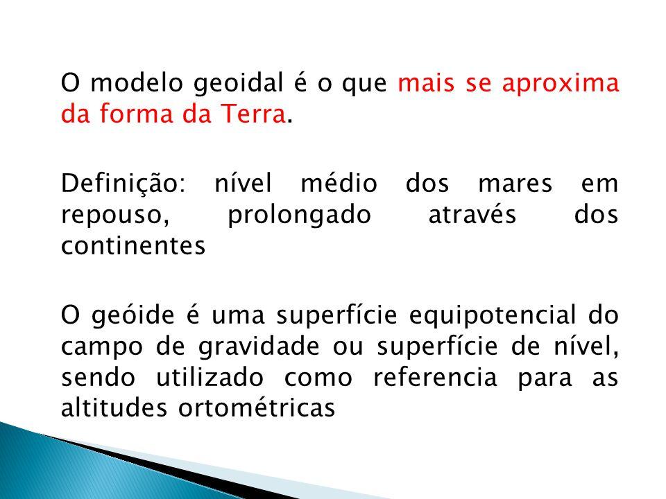 O modelo geoidal é o que mais se aproxima da forma da Terra. Definição: nível médio dos mares em repouso, prolongado através dos continentes O geóide