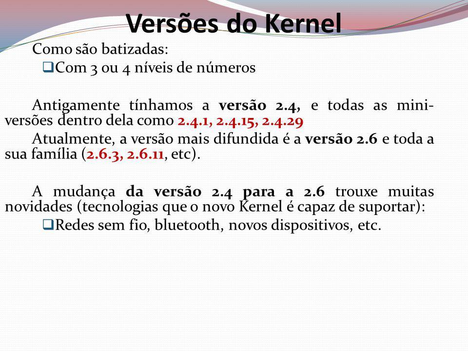 Versões do Kernel Como são batizadas: Com 3 ou 4 níveis de números Antigamente tínhamos a versão 2.4, e todas as mini- versões dentro dela como 2.4.1, 2.4.15, 2.4.29 Atualmente, a versão mais difundida é a versão 2.6 e toda a sua família (2.6.3, 2.6.11, etc).