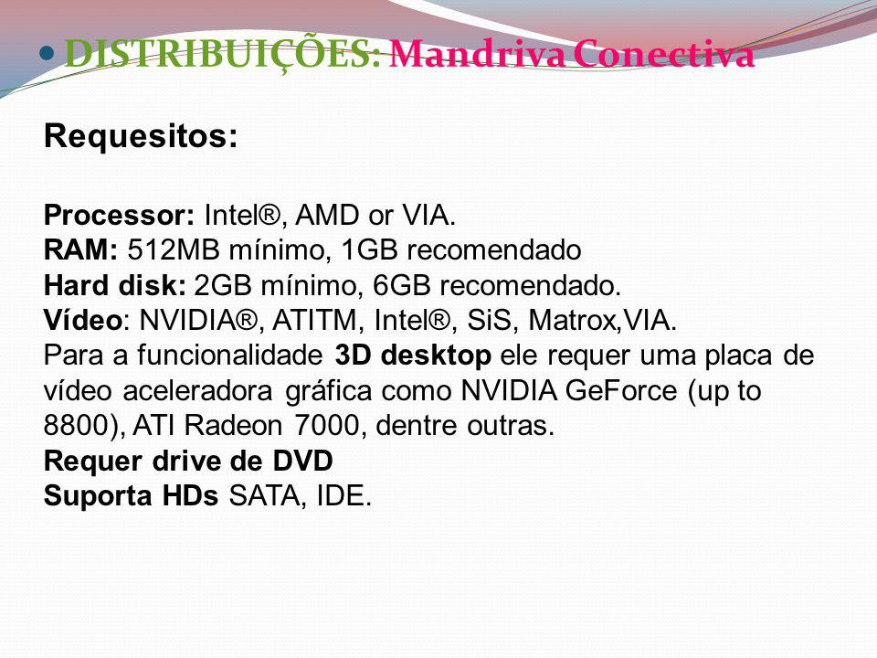 DISTRIBUIÇÕES: Mandriva Conectiva Requesitos: Processor: Intel®, AMD or VIA. RAM: 512MB mínimo, 1GB recomendado Hard disk: 2GB mínimo, 6GB recomendado