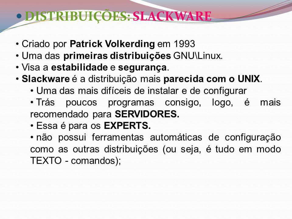 DISTRIBUIÇÕES: SLACKWARE Criado por Patrick Volkerding em 1993 Uma das primeiras distribuições GNU\Linux.