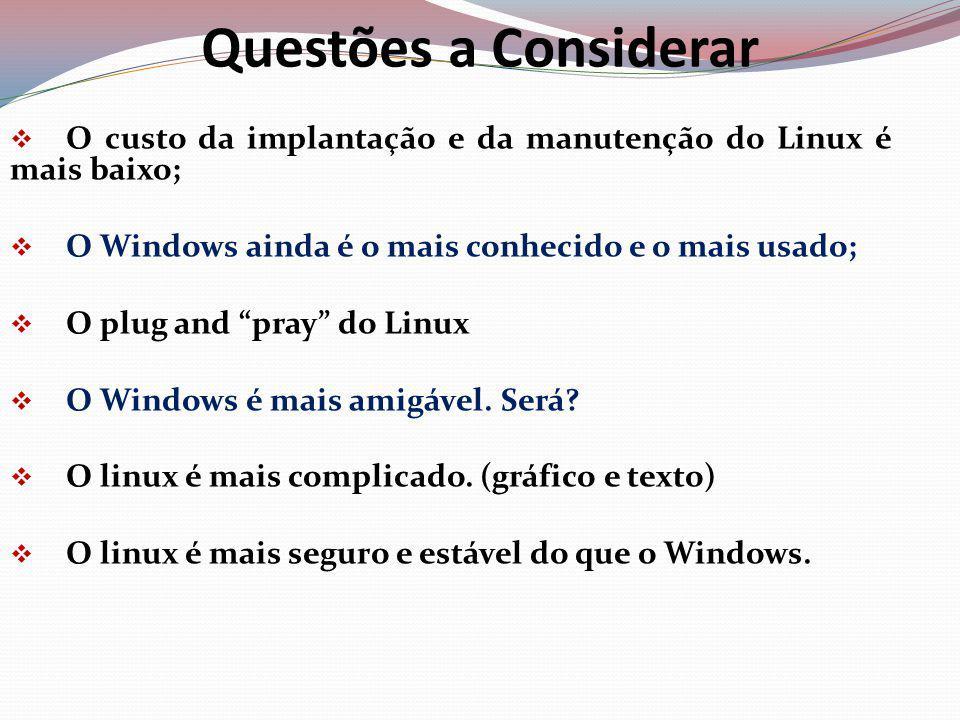 Questões a Considerar O custo da implantação e da manutenção do Linux é mais baixo; O Windows ainda é o mais conhecido e o mais usado; O plug and pray do Linux O Windows é mais amigável.