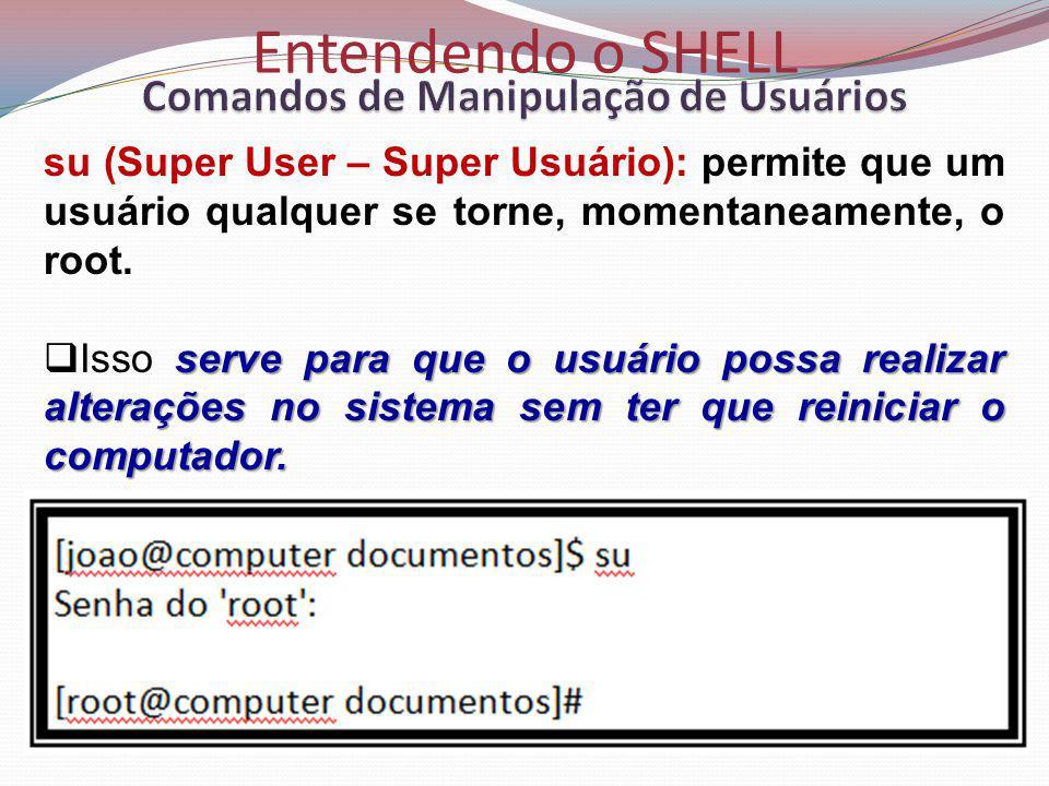 Entendendo o SHELL su (Super User – Super Usuário): permite que um usuário qualquer se torne, momentaneamente, o root.