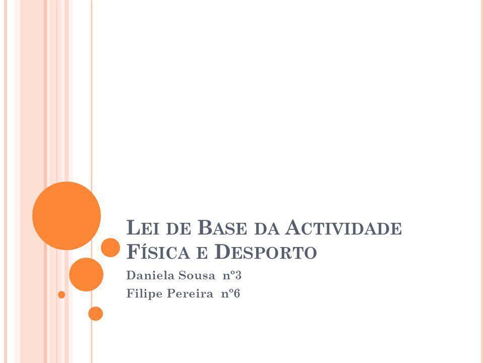 L EI DE B ASE DA A CTIVIDADE F ÍSICA E D ESPORTO Daniela Sousa nº3 Filipe Pereira nº6