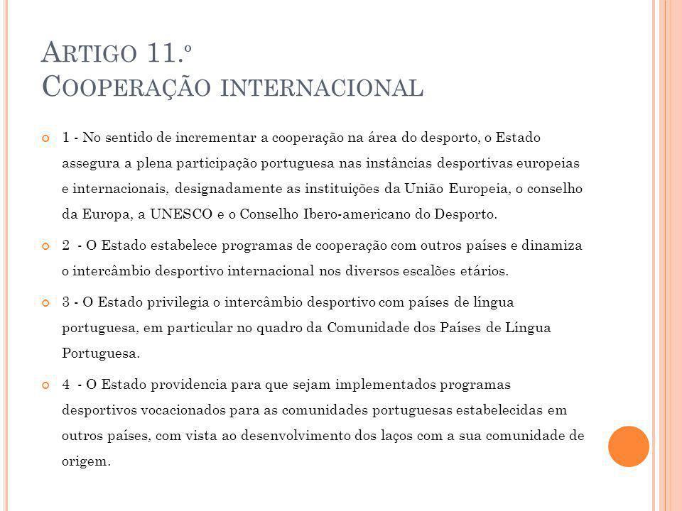 A RTIGO 11. º C OOPERAÇÃO INTERNACIONAL 1 - No sentido de incrementar a cooperação na área do desporto, o Estado assegura a plena participação portugu