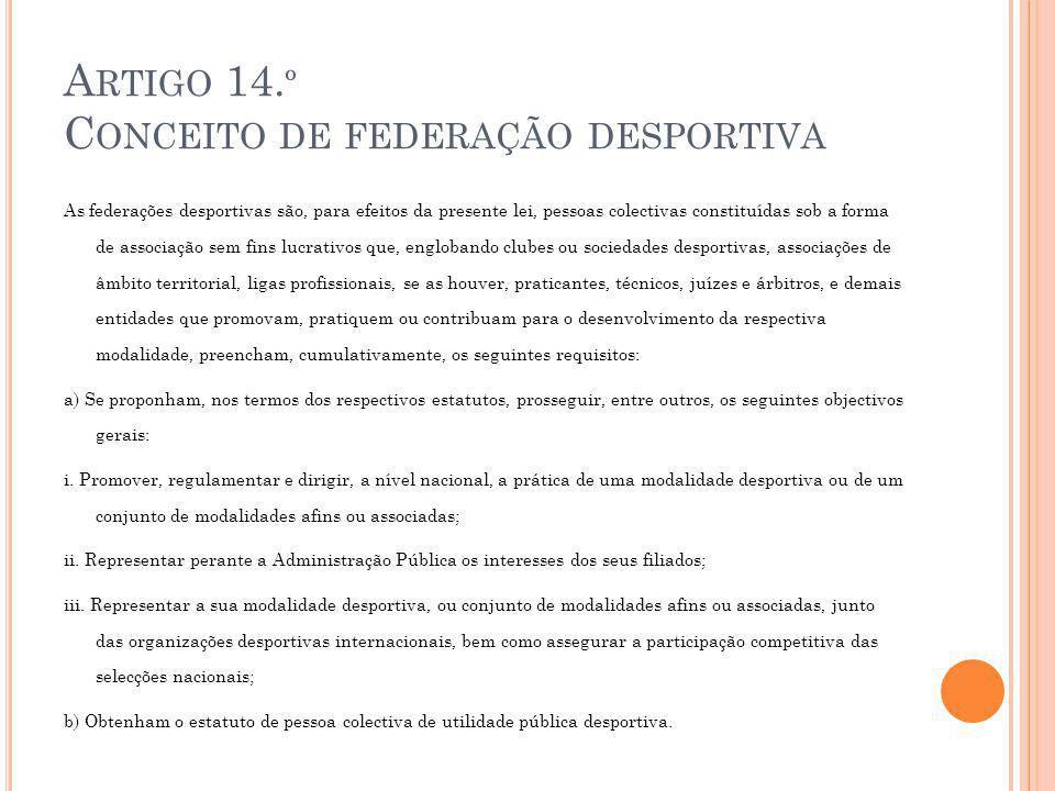 A RTIGO 14. º C ONCEITO DE FEDERAÇÃO DESPORTIVA As federações desportivas são, para efeitos da presente lei, pessoas colectivas constituídas sob a for