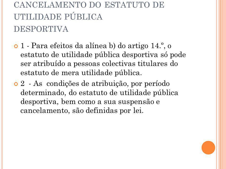 A RTIGO 20 º A TRIBUIÇÃO, SUSPENSÃO E CANCELAMENTO DO ESTATUTO DE UTILIDADE PÚBLICA DESPORTIVA 1 - Para efeitos da alínea b) do artigo 14.º, o estatuto de utilidade pública desportiva só pode ser atribuído a pessoas colectivas titulares do estatuto de mera utilidade pública.