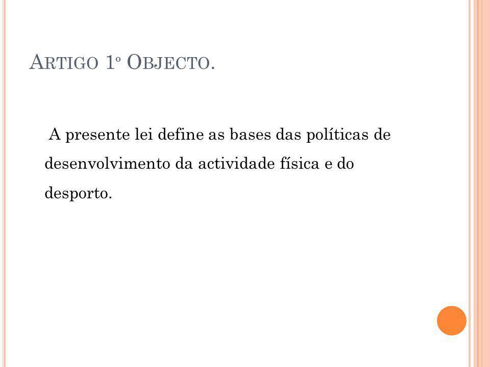 A RTIGO 1 º O BJECTO. A presente lei define as bases das políticas de desenvolvimento da actividade física e do desporto.