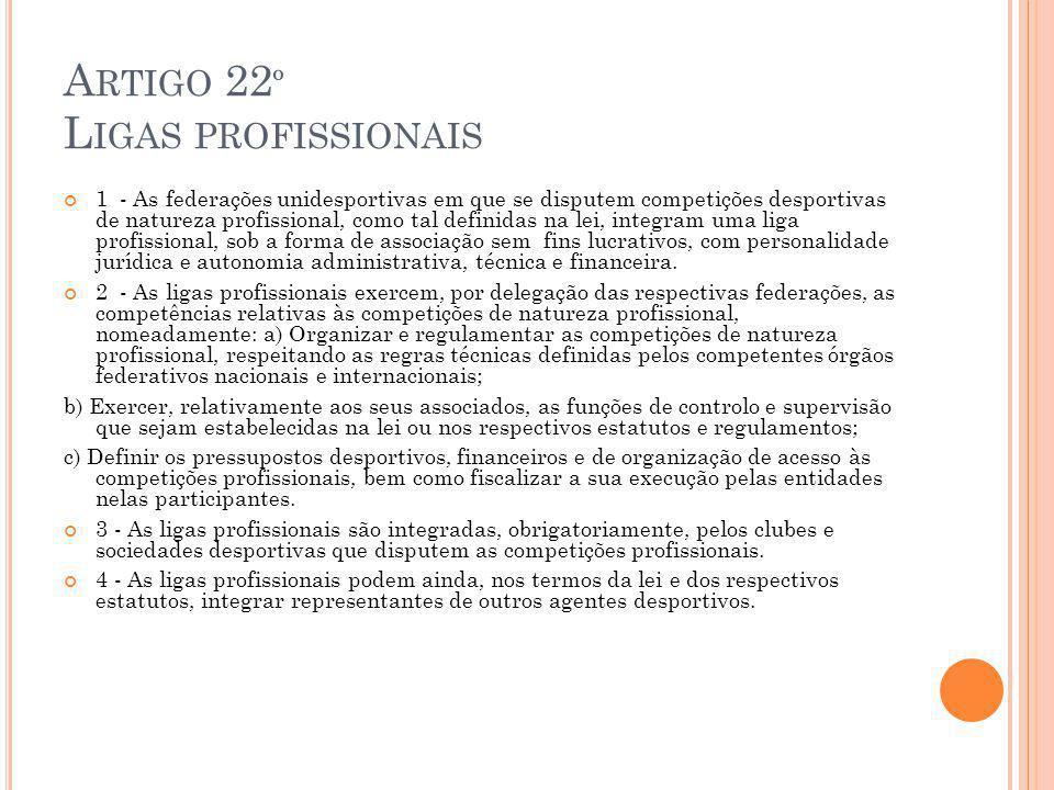 A RTIGO 22 º L IGAS PROFISSIONAIS 1 - As federações unidesportivas em que se disputem competições desportivas de natureza profissional, como tal definidas na lei, integram uma liga profissional, sob a forma de associação sem fins lucrativos, com personalidade jurídica e autonomia administrativa, técnica e financeira.