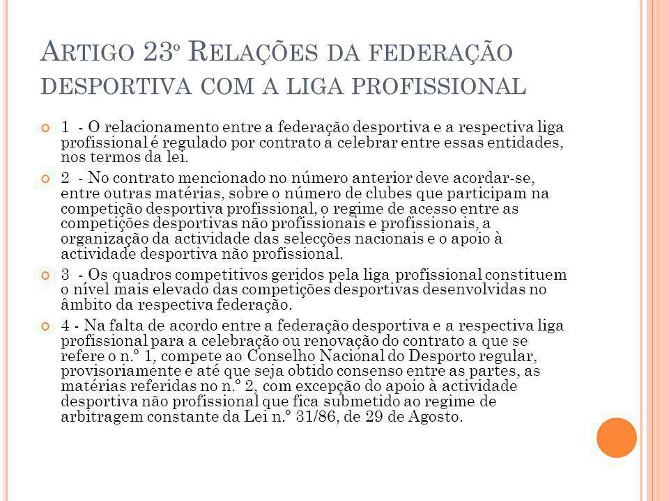 A RTIGO 23 º R ELAÇÕES DA FEDERAÇÃO DESPORTIVA COM A LIGA PROFISSIONAL 1 - O relacionamento entre a federação desportiva e a respectiva liga profissional é regulado por contrato a celebrar entre essas entidades, nos termos da lei.