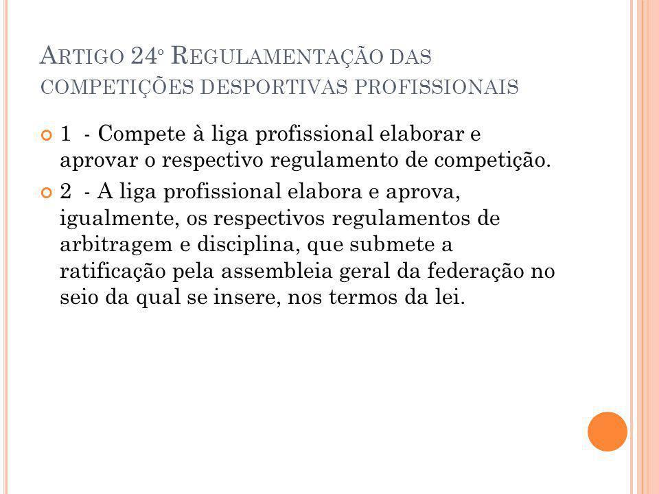 A RTIGO 24 º R EGULAMENTAÇÃO DAS COMPETIÇÕES DESPORTIVAS PROFISSIONAIS 1 - Compete à liga profissional elaborar e aprovar o respectivo regulamento de competição.