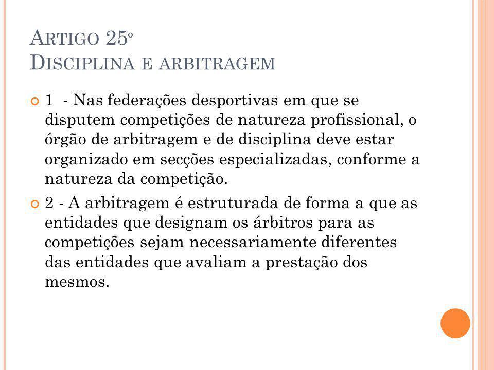 A RTIGO 25 º D ISCIPLINA E ARBITRAGEM 1 - Nas federações desportivas em que se disputem competições de natureza profissional, o órgão de arbitragem e de disciplina deve estar organizado em secções especializadas, conforme a natureza da competição.