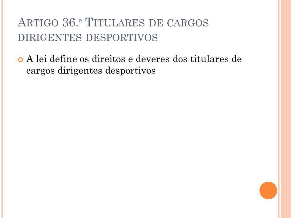 A RTIGO 36. º T ITULARES DE CARGOS DIRIGENTES DESPORTIVOS A lei define os direitos e deveres dos titulares de cargos dirigentes desportivos