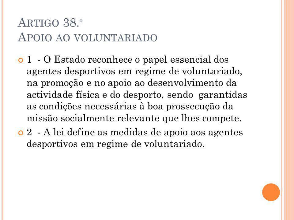 A RTIGO 38. º A POIO AO VOLUNTARIADO 1 - O Estado reconhece o papel essencial dos agentes desportivos em regime de voluntariado, na promoção e no apoi