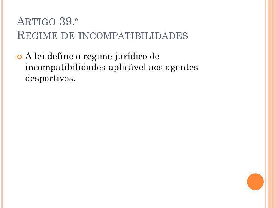 A RTIGO 39. º R EGIME DE INCOMPATIBILIDADES A lei define o regime jurídico de incompatibilidades aplicável aos agentes desportivos.