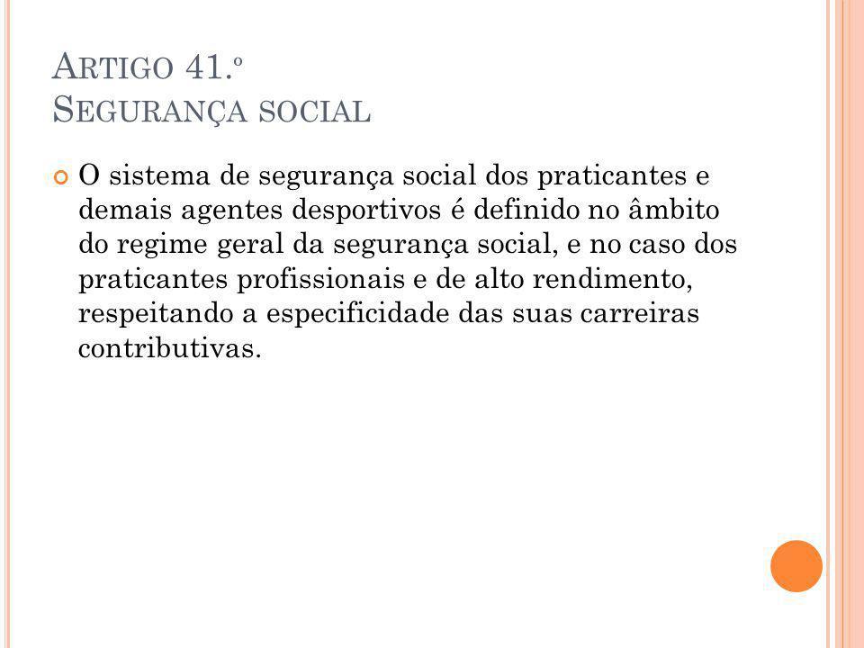 A RTIGO 41. º S EGURANÇA SOCIAL O sistema de segurança social dos praticantes e demais agentes desportivos é definido no âmbito do regime geral da seg
