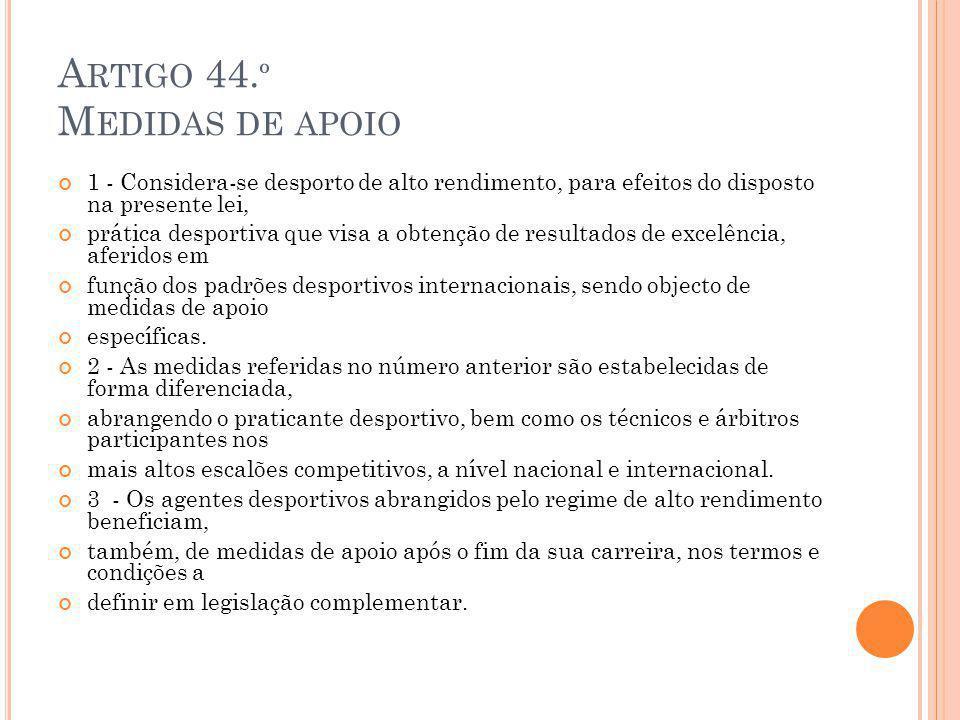 A RTIGO 44. º M EDIDAS DE APOIO 1 - Considera-se desporto de alto rendimento, para efeitos do disposto na presente lei, prática desportiva que visa a