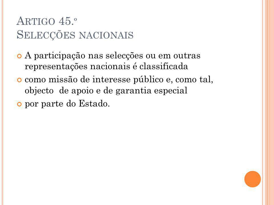 A RTIGO 45. º S ELECÇÕES NACIONAIS A participação nas selecções ou em outras representações nacionais é classificada como missão de interesse público