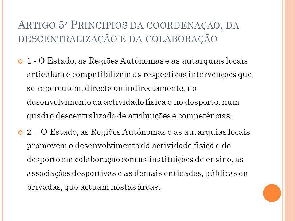 A RTIGO 5 º P RINCÍPIOS DA COORDENAÇÃO, DA DESCENTRALIZAÇÃO E DA COLABORAÇÃO 1 - O Estado, as Regiões Autónomas e as autarquias locais articulam e compatibilizam as respectivas intervenções que se repercutem, directa ou indirectamente, no desenvolvimento da actividade física e no desporto, num quadro descentralizado de atribuições e competências.