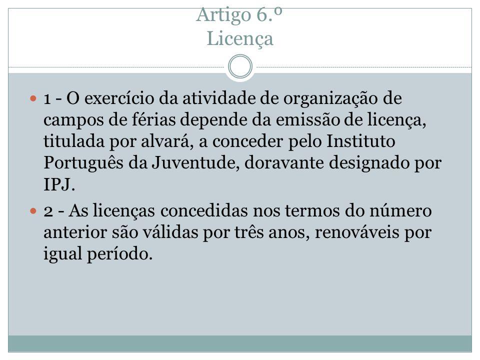 Artigo 6.º Licença 1 - O exercício da atividade de organização de campos de férias depende da emissão de licença, titulada por alvará, a conceder pelo