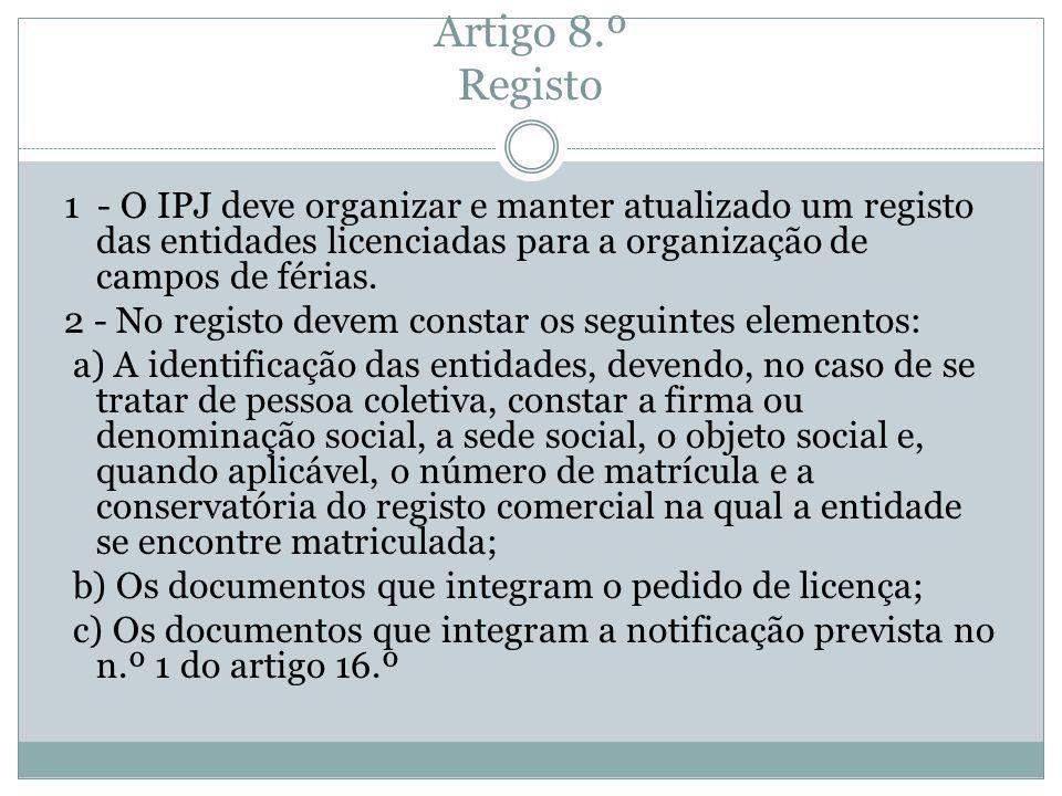 Artigo 8.º Registo 1 - O IPJ deve organizar e manter atualizado um registo das entidades licenciadas para a organização de campos de férias. 2 - No re