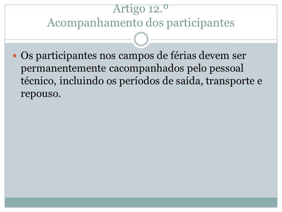 Artigo 12.º Acompanhamento dos participantes Os participantes nos campos de férias devem ser permanentemente cacompanhados pelo pessoal técnico, inclu