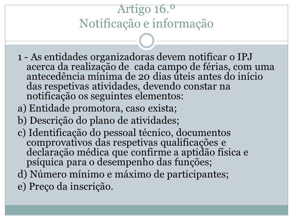 Artigo 16.º Notificação e informação 1 - As entidades organizadoras devem notificar o IPJ acerca da realização de cada campo de férias, com uma antece