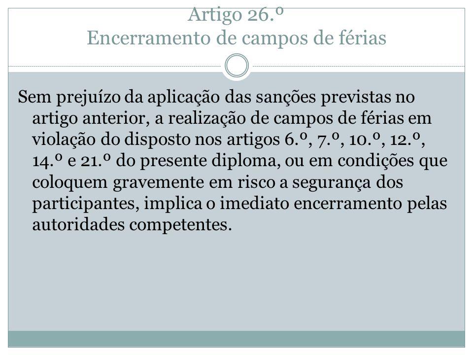 Artigo 26.º Encerramento de campos de férias Sem prejuízo da aplicação das sanções previstas no artigo anterior, a realização de campos de férias em v