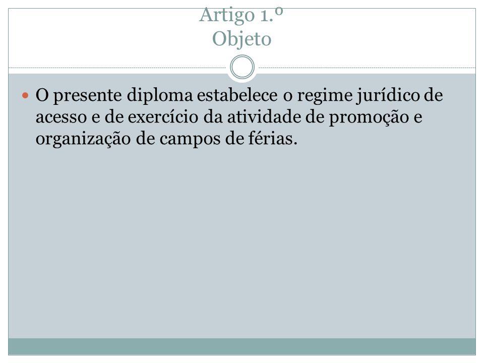 Artigo 1.º Objeto O presente diploma estabelece o regime jurídico de acesso e de exercício da atividade de promoção e organização de campos de férias.