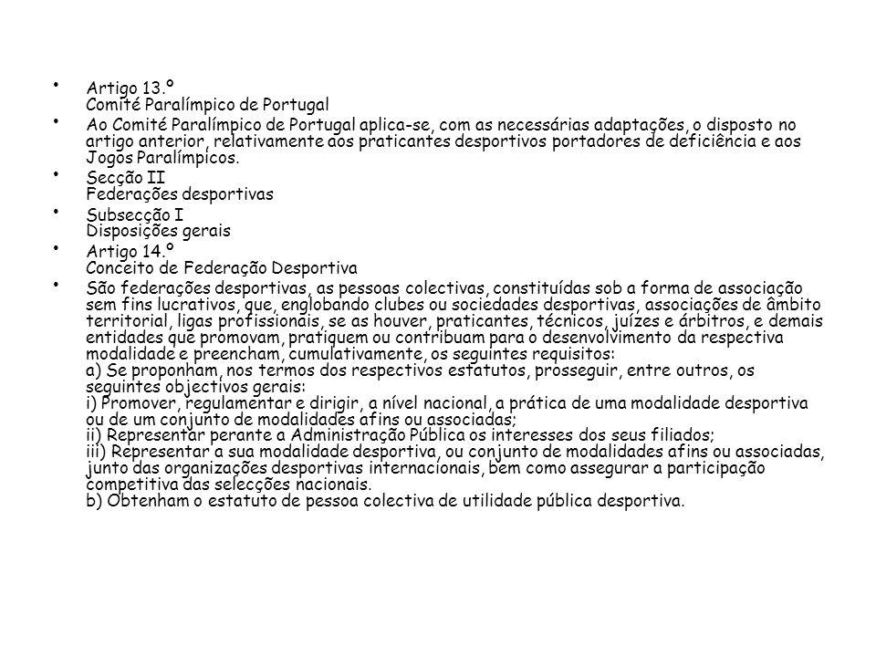 Artigo 13.º Comité Paralímpico de Portugal Ao Comité Paralímpico de Portugal aplica-se, com as necessárias adaptações, o disposto no artigo anterior, relativamente aos praticantes desportivos portadores de deficiência e aos Jogos Paralímpicos.