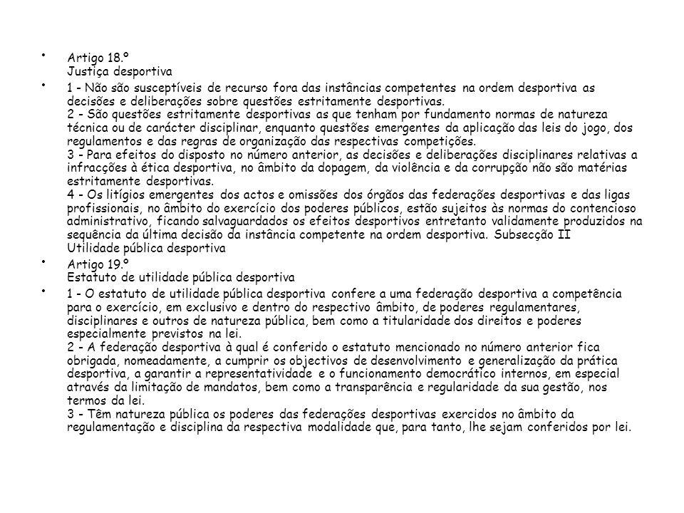 Artigo 18.º Justiça desportiva 1 - Não são susceptíveis de recurso fora das instâncias competentes na ordem desportiva as decisões e deliberações sobre questões estritamente desportivas.
