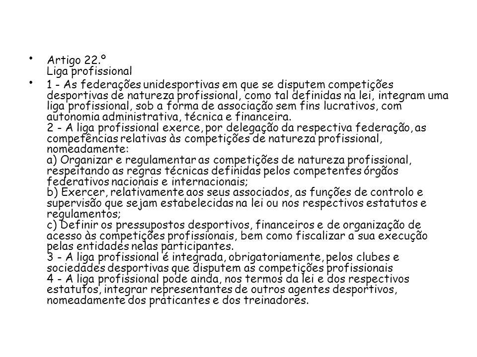 Artigo 22.º Liga profissional 1 - As federações unidesportivas em que se disputem competições desportivas de natureza profissional, como tal definidas na lei, integram uma liga profissional, sob a forma de associação sem fins lucrativos, com autonomia administrativa, técnica e financeira.