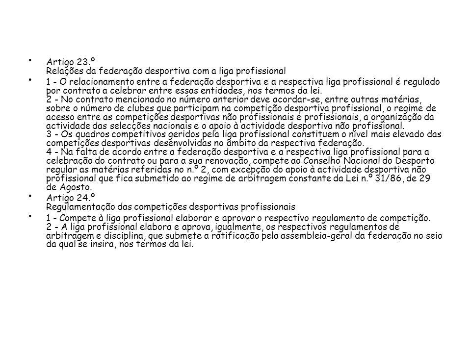 Artigo 23.º Relações da federação desportiva com a liga profissional 1 - O relacionamento entre a federação desportiva e a respectiva liga profissional é regulado por contrato a celebrar entre essas entidades, nos termos da lei.