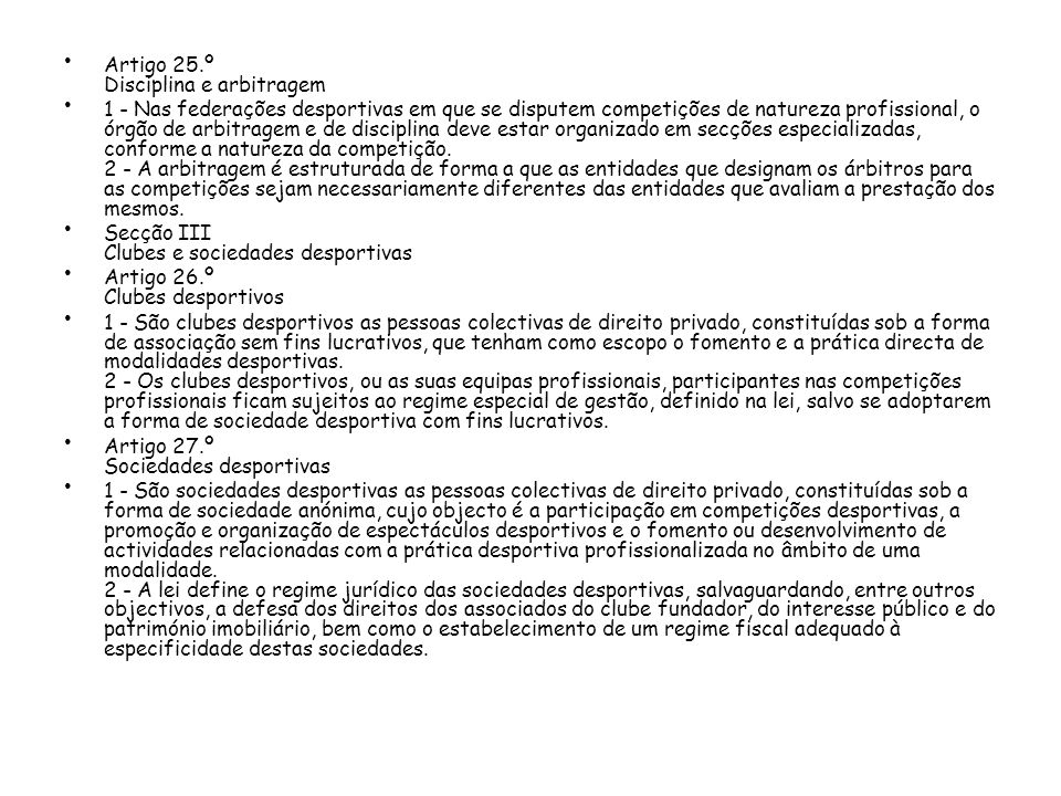 Artigo 25.º Disciplina e arbitragem 1 - Nas federações desportivas em que se disputem competições de natureza profissional, o órgão de arbitragem e de disciplina deve estar organizado em secções especializadas, conforme a natureza da competição.