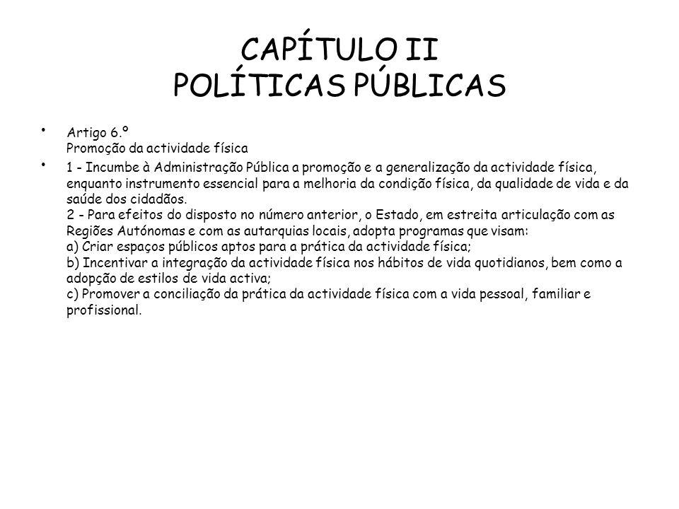 CAPÍTULO II POLÍTICAS PÚBLICAS Artigo 6.º Promoção da actividade física 1 - Incumbe à Administração Pública a promoção e a generalização da actividade