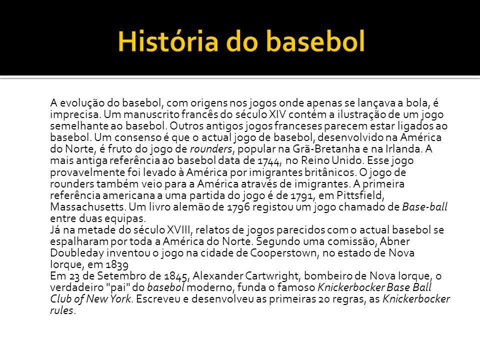 A evolução do basebol, com origens nos jogos onde apenas se lançava a bola, é imprecisa. Um manuscrito francês do século XIV contém a ilustração de um