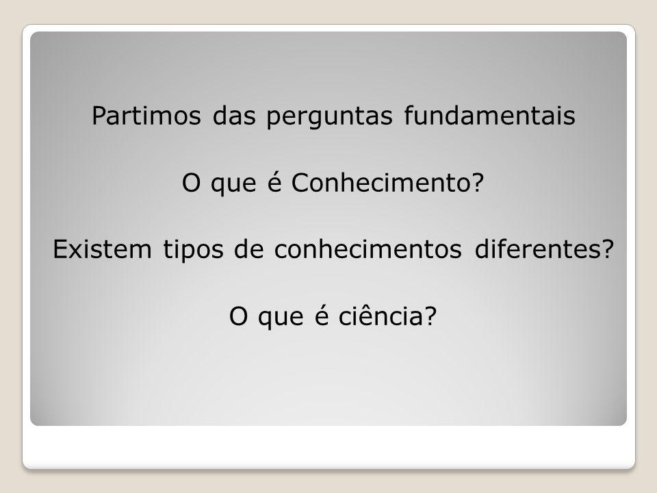 Partimos das perguntas fundamentais O que é Conhecimento? Existem tipos de conhecimentos diferentes? O que é ciência?