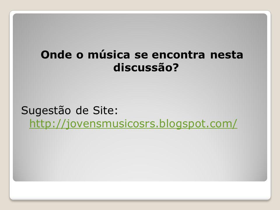 Onde o música se encontra nesta discussão? Sugestão de Site: http://jovensmusicosrs.blogspot.com/ http://jovensmusicosrs.blogspot.com/