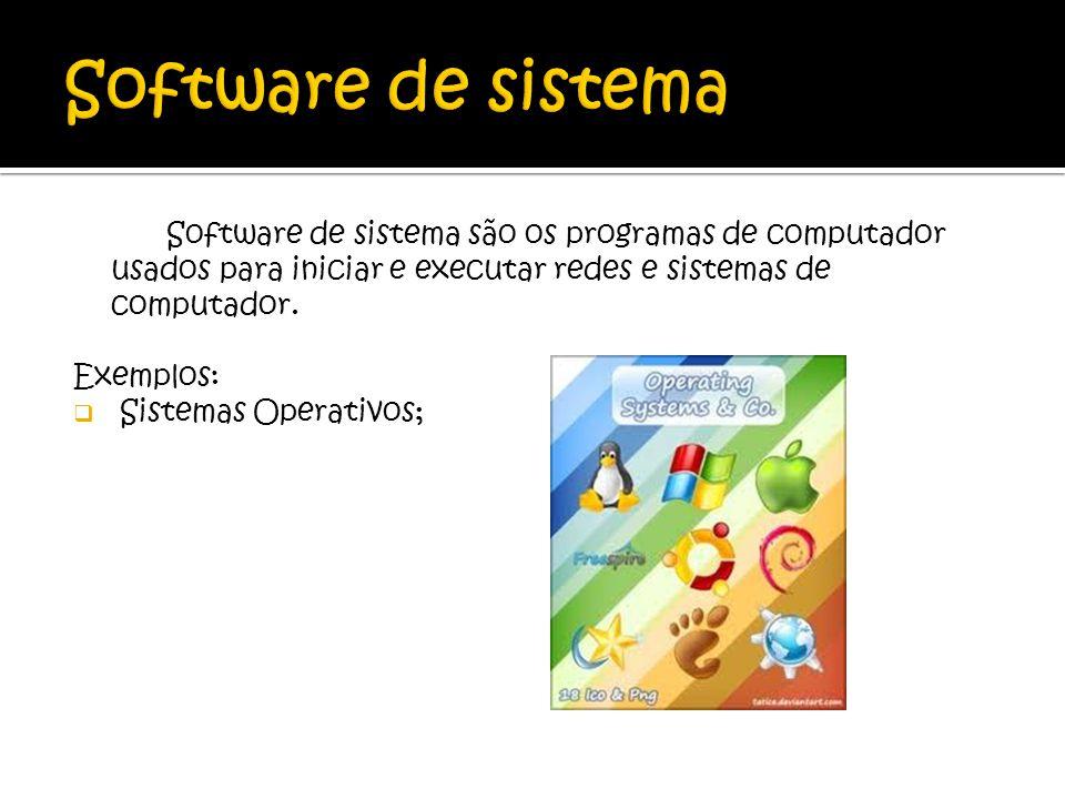 Software de sistema são os programas de computador usados para iniciar e executar redes e sistemas de computador. Exemplos: Sistemas Operativos;